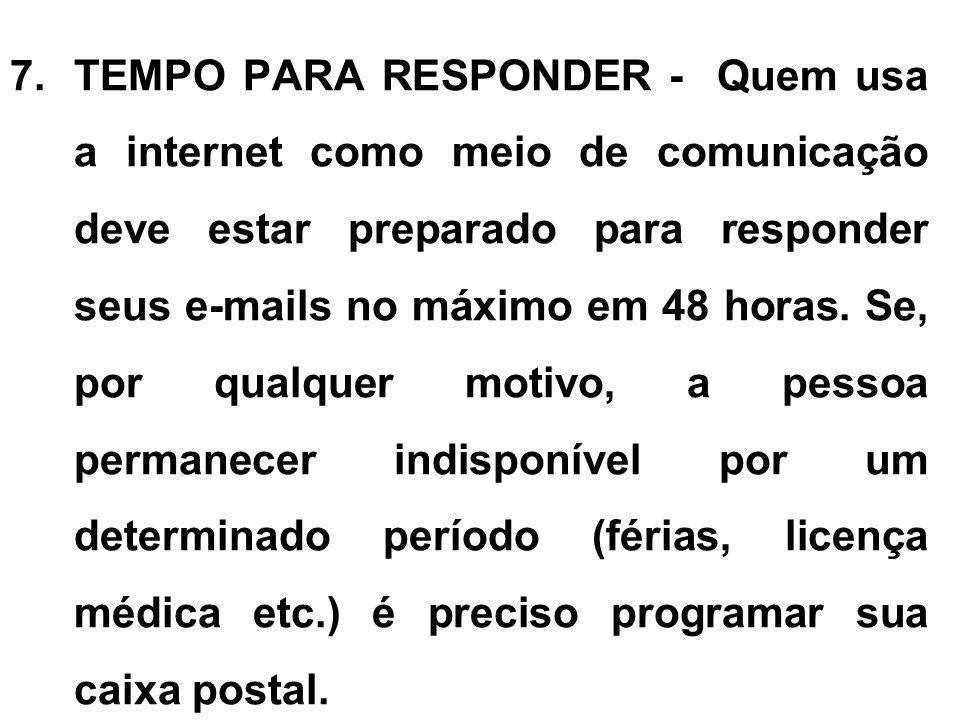 7.TEMPO PARA RESPONDER - Quem usa a internet como meio de comunicação deve estar preparado para responder seus e-mails no máximo em 48 horas. Se, por