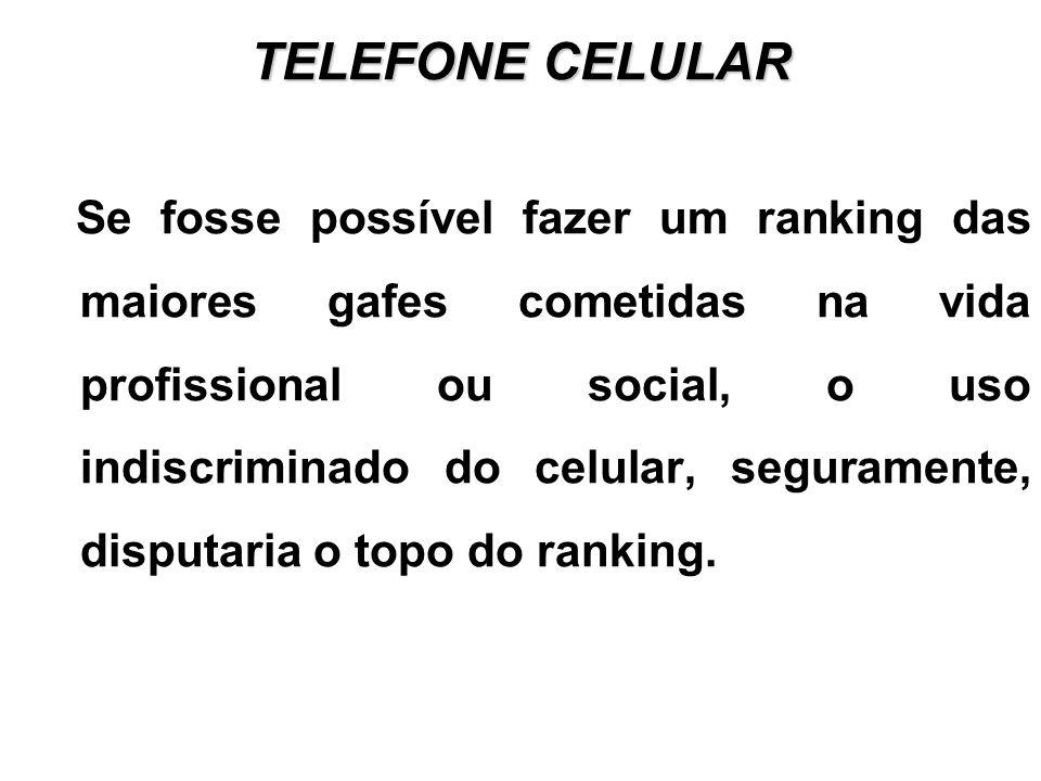 TELEFONE CELULAR Se fosse possível fazer um ranking das maiores gafes cometidas na vida profissional ou social, o uso indiscriminado do celular, seguramente, disputaria o topo do ranking.