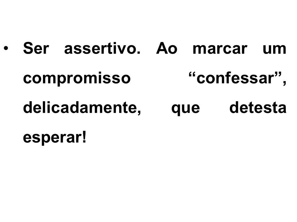 Ser assertivo. Ao marcar um compromisso confessar, delicadamente, que detesta esperar!