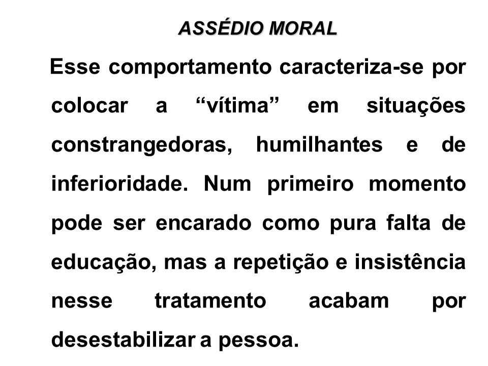 ASSÉDIO MORAL Esse comportamento caracteriza-se por colocar a vítima em situações constrangedoras, humilhantes e de inferioridade.