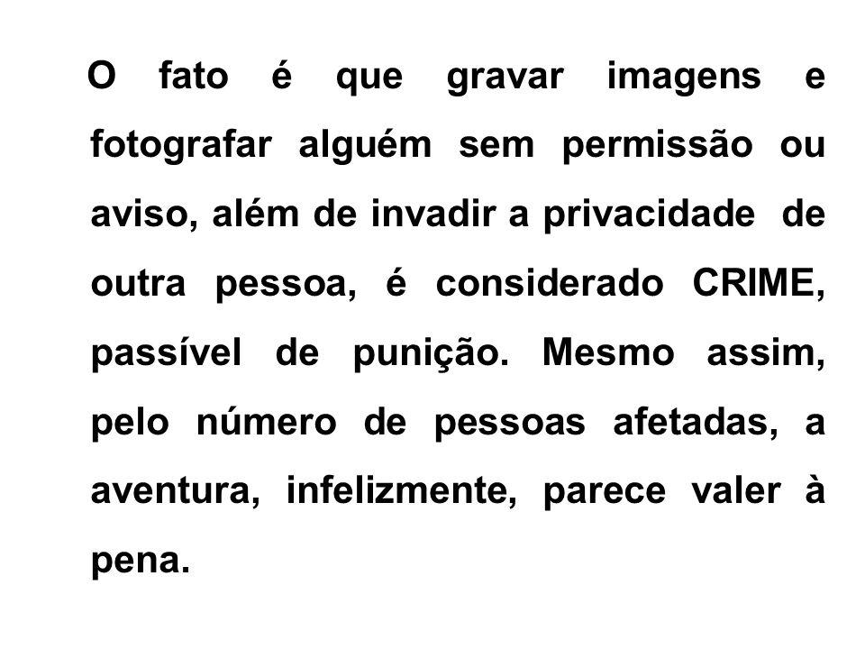 O fato é que gravar imagens e fotografar alguém sem permissão ou aviso, além de invadir a privacidade de outra pessoa, é considerado CRIME, passível d