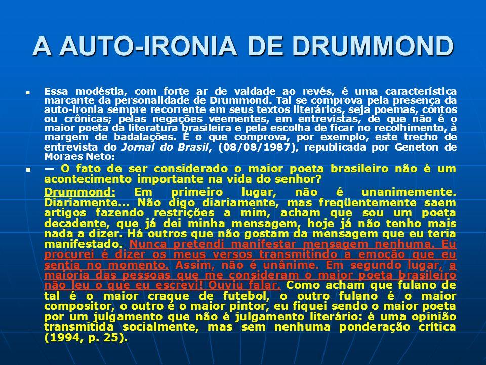 A AUTO-IRONIA DE DRUMMOND Essa modéstia, com forte ar de vaidade ao revés, é uma característica marcante da personalidade de Drummond. Tal se comprova
