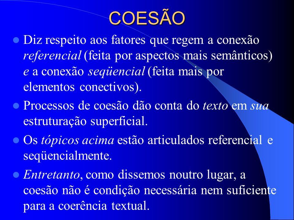 COESÃO Diz respeito aos fatores que regem a conexão referencial (feita por aspectos mais semânticos) e a conexão seqüencial (feita mais por elementos