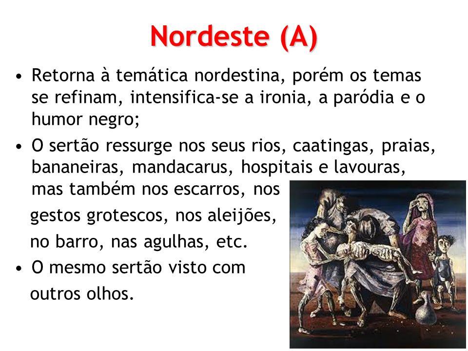 Nordeste (A) Retorna à temática nordestina, porém os temas se refinam, intensifica-se a ironia, a paródia e o humor negro; O sertão ressurge nos seus