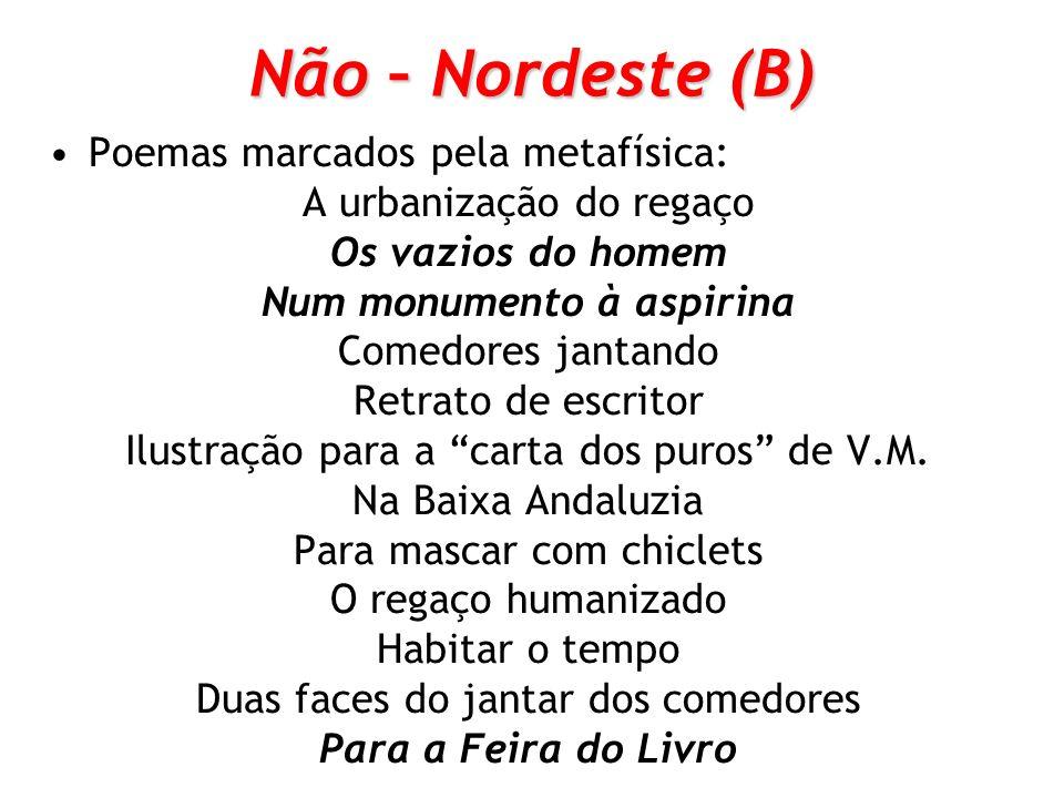 Não – Nordeste (B) Poemas marcados pela metafísica: A urbanização do regaço Os vazios do homem Num monumento à aspirina Comedores jantando Retrato de