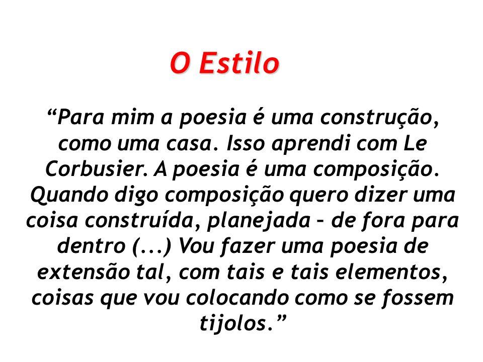 Para mim a poesia é uma construção, como uma casa. Isso aprendi com Le Corbusier. A poesia é uma composição. Quando digo composição quero dizer uma co