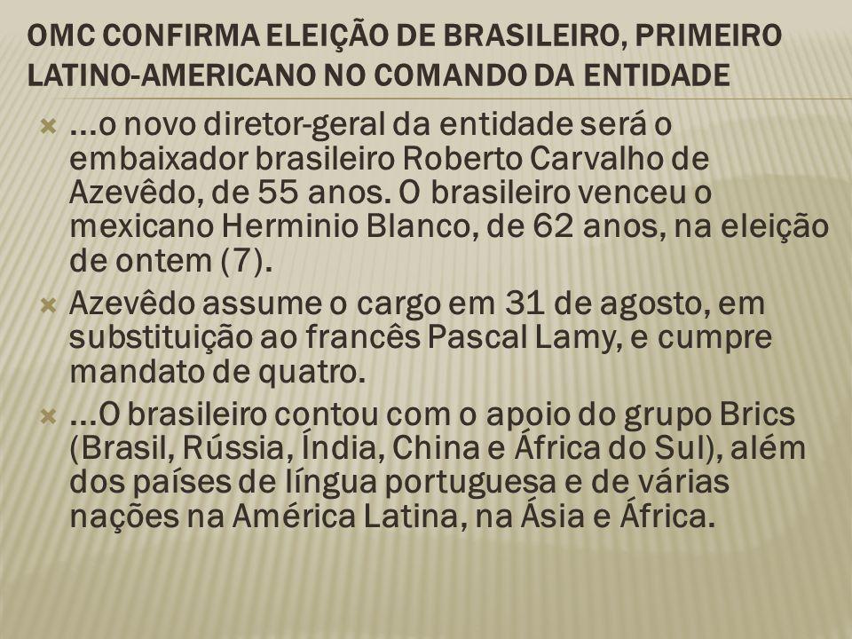 OMC CONFIRMA ELEIÇÃO DE BRASILEIRO, PRIMEIRO LATINO-AMERICANO NO COMANDO DA ENTIDADE...o novo diretor-geral da entidade será o embaixador brasileiro Roberto Carvalho de Azevêdo, de 55 anos.