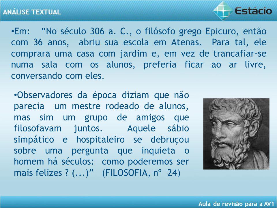 ANÁLISE TEXTUAL Aula de revisão para a AV1 Em: No século 306 a. C., o filósofo grego Epicuro, então com 36 anos, abriu sua escola em Atenas. Para tal,