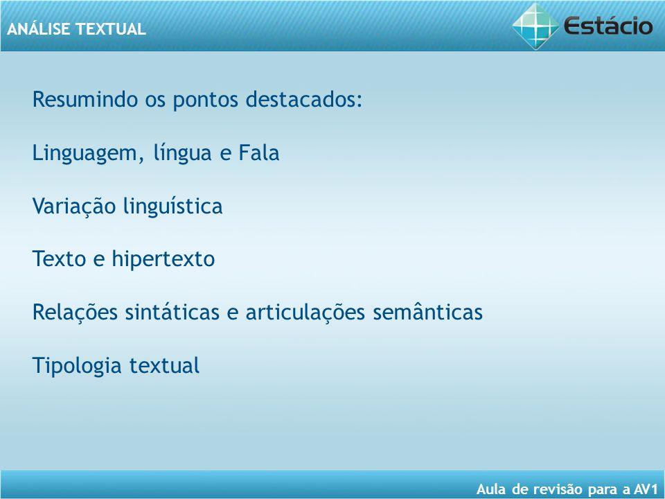 ANÁLISE TEXTUAL Aula de revisão para a AV1 Resumindo os pontos destacados: Linguagem, língua e Fala Variação linguística Texto e hipertexto Relações sintáticas e articulações semânticas Tipologia textual