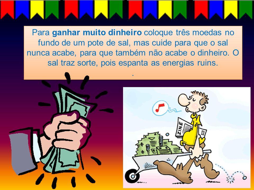 Para ganhar muito dinheiro coloque três moedas no fundo de um pote de sal, mas cuide para que o sal nunca acabe, para que também não acabe o dinheiro.