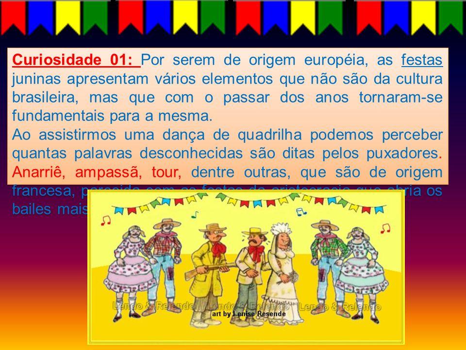Curiosidade 01: Por serem de origem européia, as festas juninas apresentam vários elementos que não são da cultura brasileira, mas que com o passar do