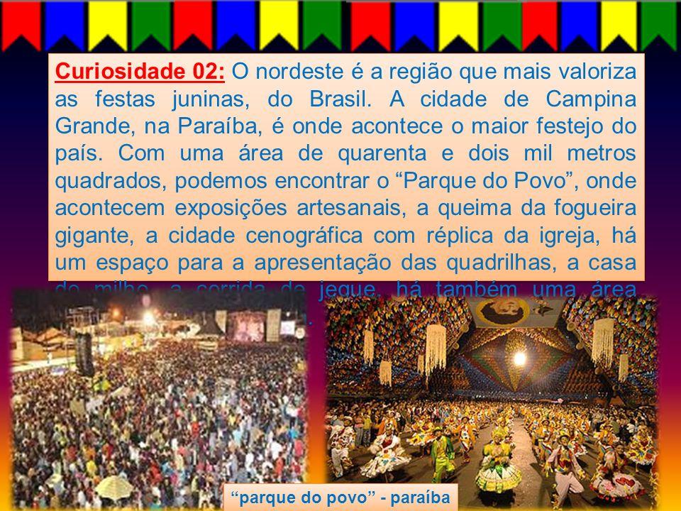 Curiosidade 02: O nordeste é a região que mais valoriza as festas juninas, do Brasil. A cidade de Campina Grande, na Paraíba, é onde acontece o maior