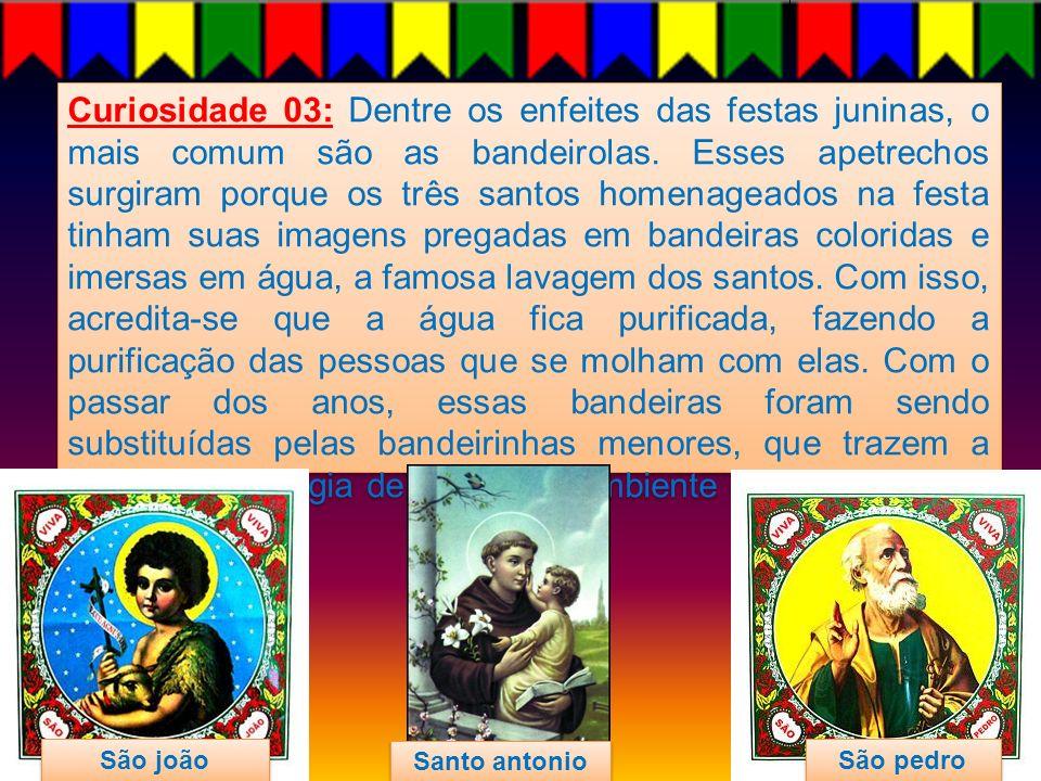 Curiosidade 03: Dentre os enfeites das festas juninas, o mais comum são as bandeirolas. Esses apetrechos surgiram porque os três santos homenageados n