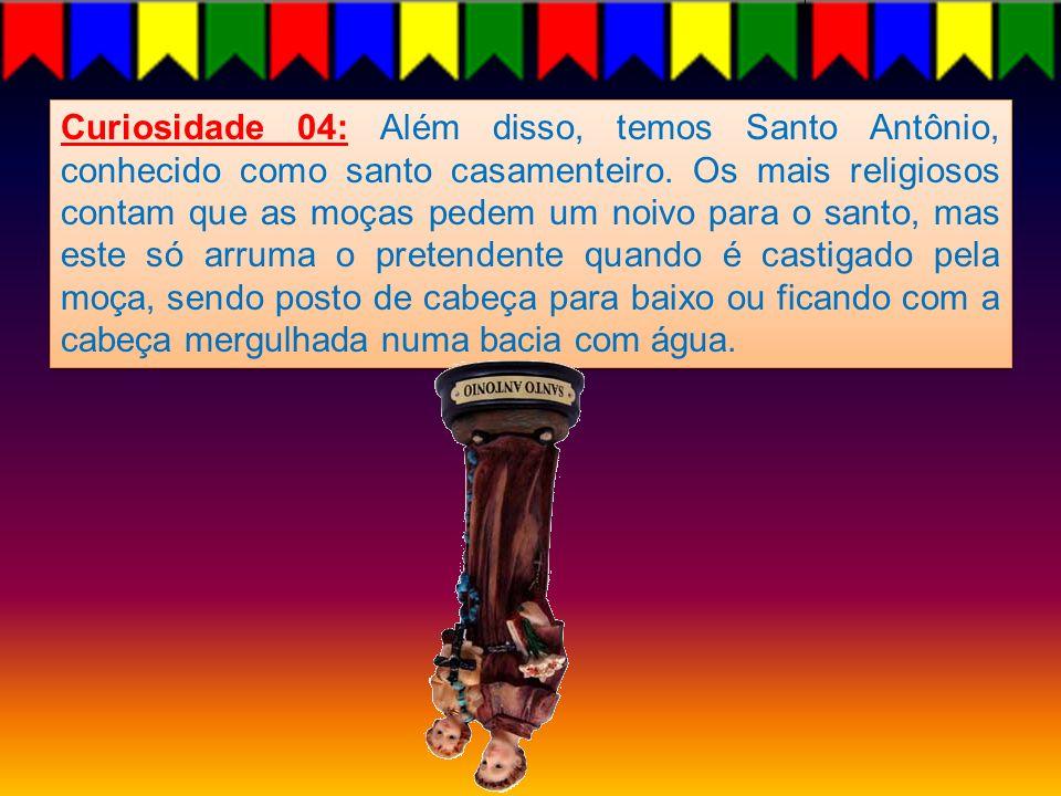 Curiosidade 04: Além disso, temos Santo Antônio, conhecido como santo casamenteiro. Os mais religiosos contam que as moças pedem um noivo para o santo