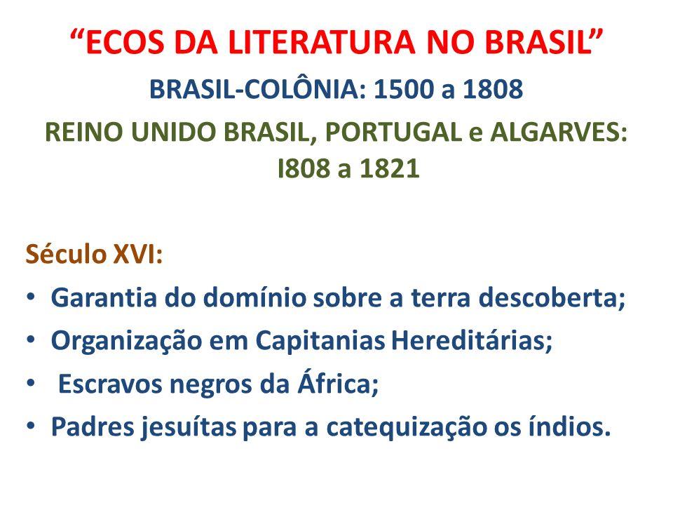 ECOS DA LITERATURA NO BRASIL BRASIL-COLÔNIA: 1500 a 1808 REINO UNIDO BRASIL, PORTUGAL e ALGARVES: I808 a 1821 Século XVI: Garantia do domínio sobre a