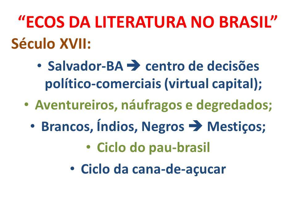 ECOS DA LITERATURA NO BRASIL Século XVII: Salvador-BA centro de decisões político-comerciais (virtual capital); Aventureiros, náufragos e degredados;