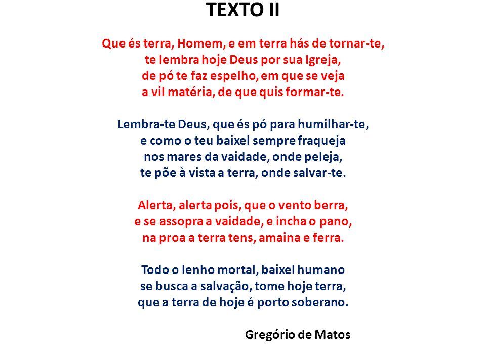 TEXTO II Que és terra, Homem, e em terra hás de tornar-te, te lembra hoje Deus por sua Igreja, de pó te faz espelho, em que se veja a vil matéria, de