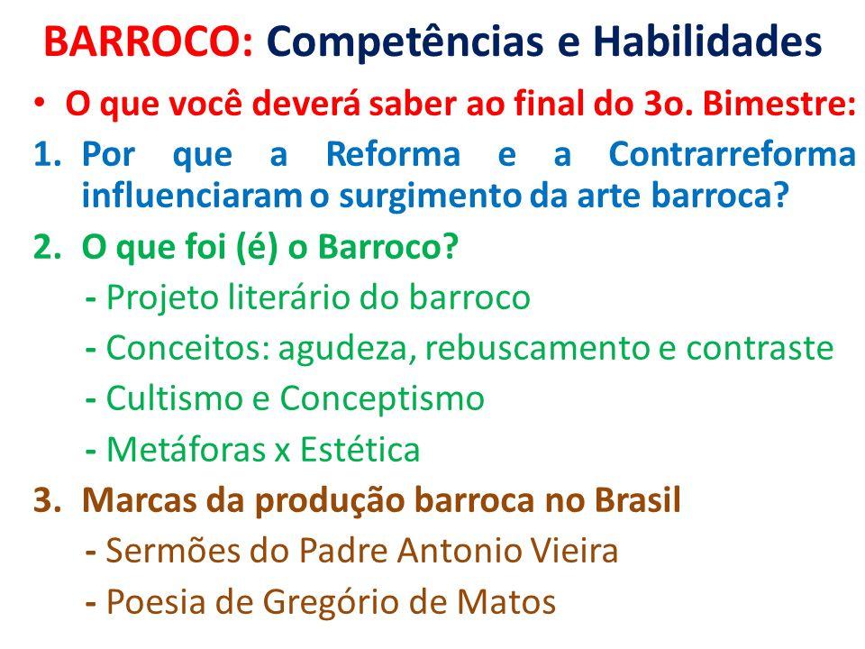 BARROCO: Competências e Habilidades O que você deverá saber ao final do 3o. Bimestre: 1.Por que a Reforma e a Contrarreforma influenciaram o surgiment
