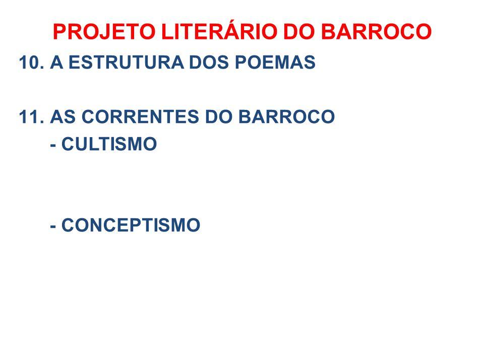 PROJETO LITERÁRIO DO BARROCO 10. A ESTRUTURA DOS POEMAS 11. AS CORRENTES DO BARROCO - CULTISMO - CONCEPTISMO