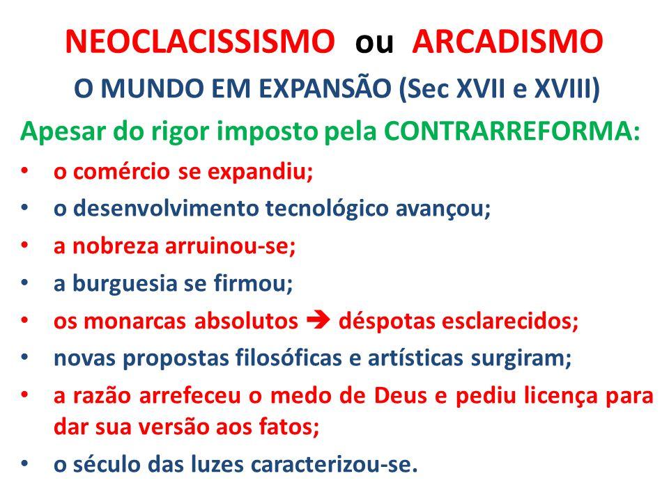 NEOCLACISSISMO ou ARCADISMO O MUNDO EM EXPANSÃO (Sec XVII e XVIII) Apesar do rigor imposto pela CONTRARREFORMA: o comércio se expandiu; o desenvolvime