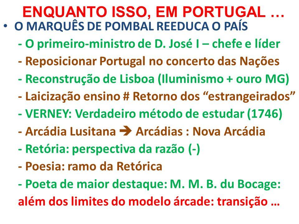 ENQUANTO ISSO, EM PORTUGAL … O MARQUÊS DE POMBAL REEDUCA O PAÍS - O primeiro-ministro de D. José I – chefe e líder - Reposicionar Portugal no concerto