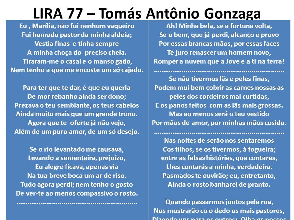 LIRA 77 – Tomás Antônio Gonzaga Eu, Marília, não fui nenhum vaqueiro Fui honrado pastor da minha aldeia; Vestia finas e tinha sempre A minha choça do