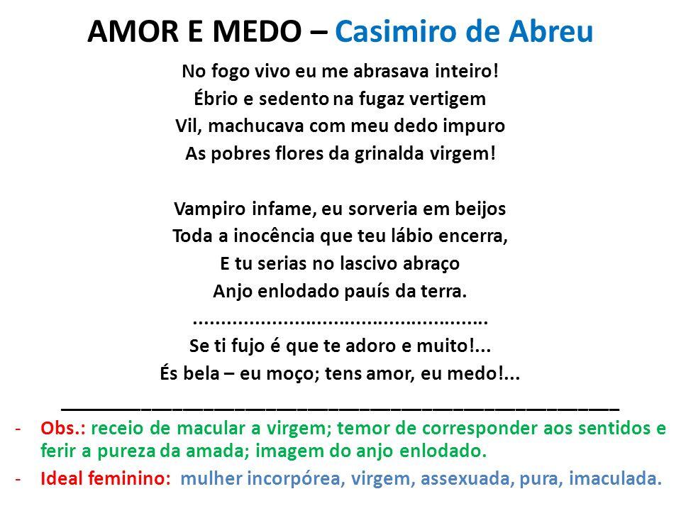 AMOR E MEDO – Casimiro de Abreu No fogo vivo eu me abrasava inteiro! Ébrio e sedento na fugaz vertigem Vil, machucava com meu dedo impuro As pobres fl