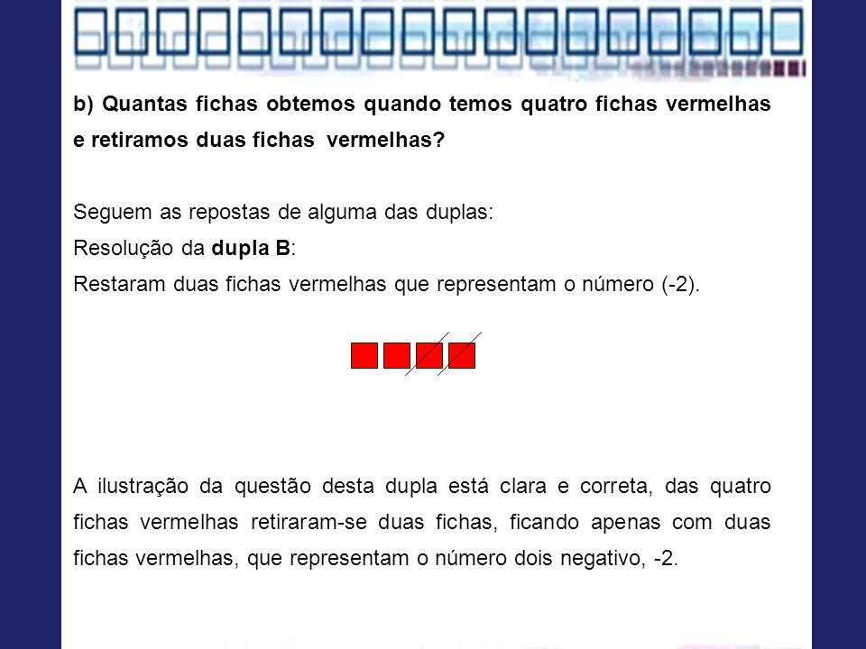 b) Quantas fichas obtemos quando temos quatro fichas vermelhas e retiramos duas fichas vermelhas? Seguem as repostas de alguma das duplas: Resolução d