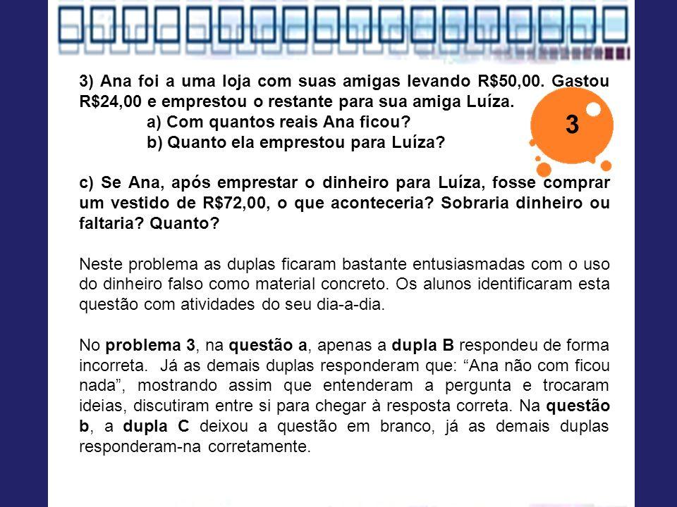 3) Ana foi a uma loja com suas amigas levando R$50,00. Gastou R$24,00 e emprestou o restante para sua amiga Luíza. a) Com quantos reais Ana ficou? b)