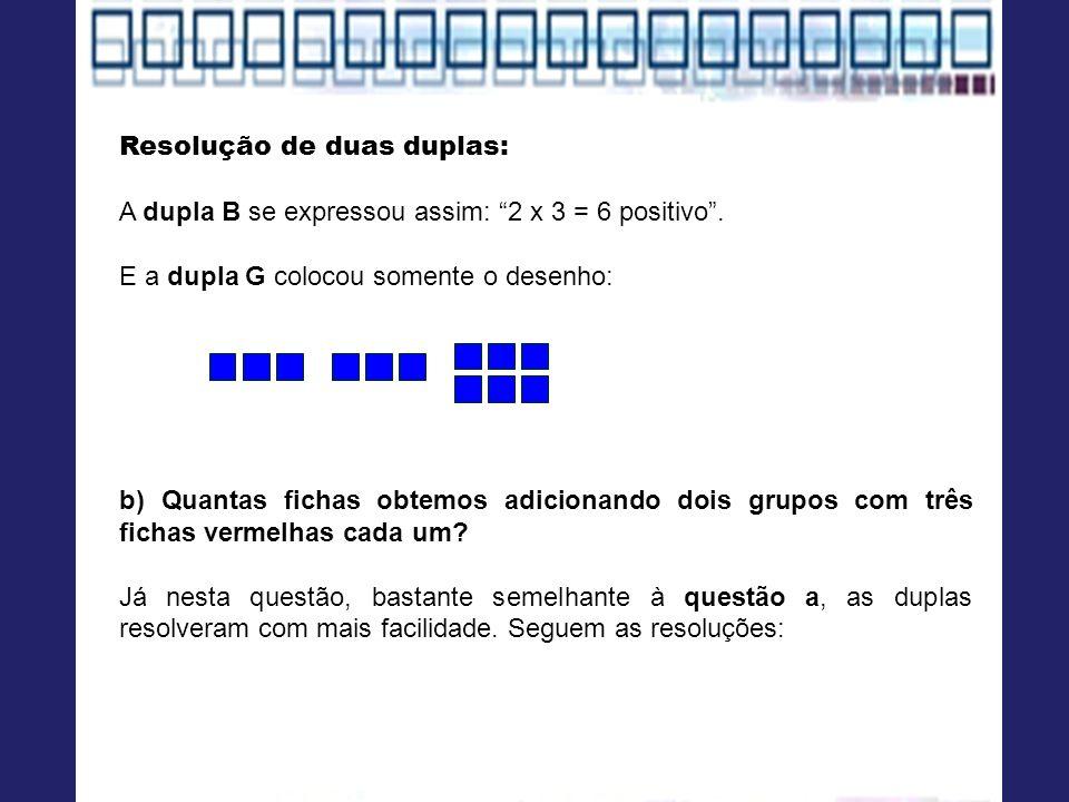 Resolução de duas duplas: A dupla B se expressou assim: 2 x 3 = 6 positivo. E a dupla G colocou somente o desenho: b) Quantas fichas obtemos adicionan