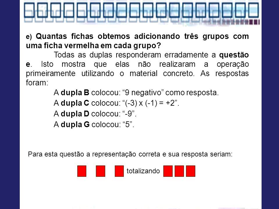 e) Quantas fichas obtemos adicionando três grupos com uma ficha vermelha em cada grupo? Todas as duplas responderam erradamente a questão e. Isto most