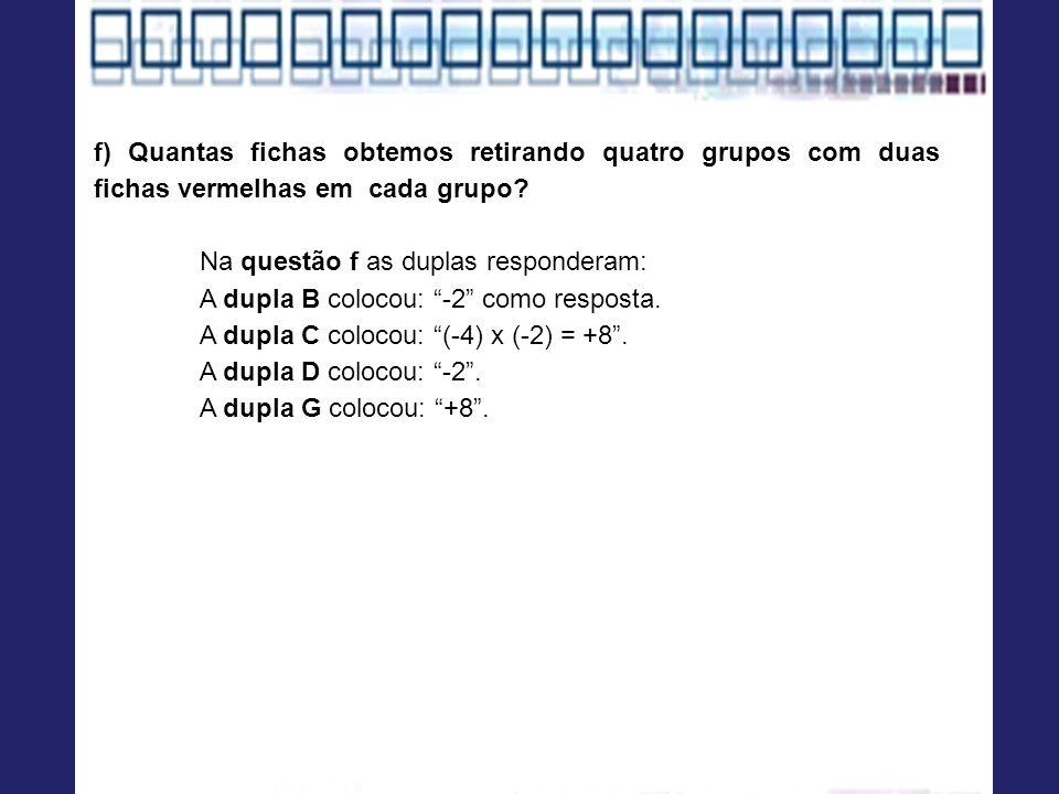 f) Quantas fichas obtemos retirando quatro grupos com duas fichas vermelhas em cada grupo? Na questão f as duplas responderam: A dupla B colocou: -2 c