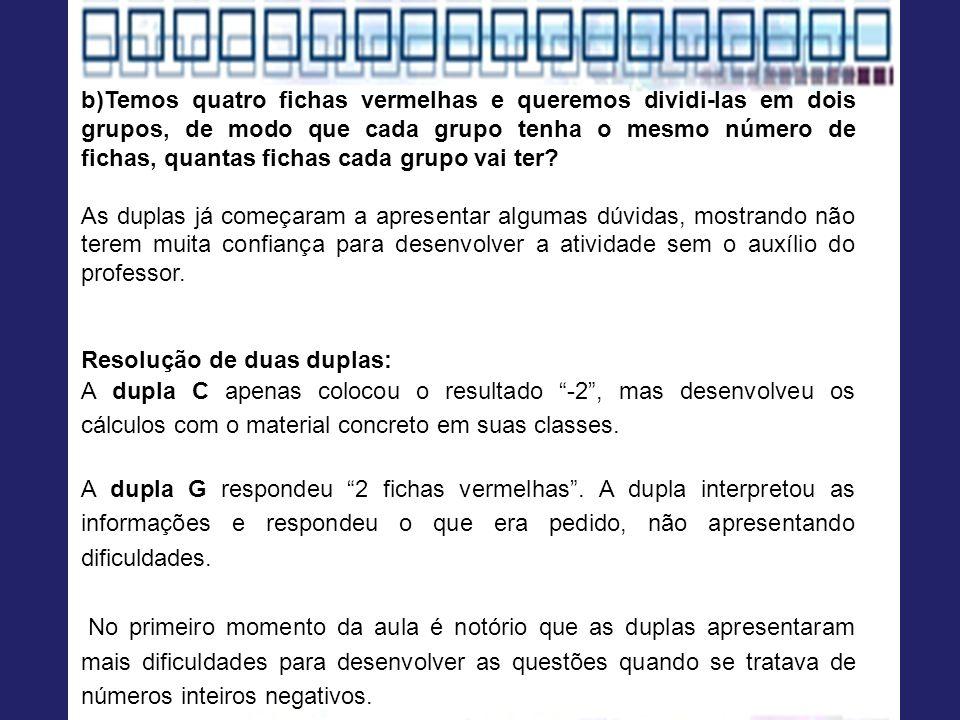 b)Temos quatro fichas vermelhas e queremos dividi-las em dois grupos, de modo que cada grupo tenha o mesmo número de fichas, quantas fichas cada grupo