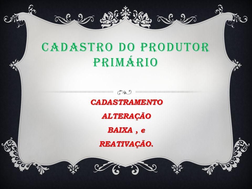 CADASTRO DO PRODUTOR PRIMÁRIO CADASTRAMENTOALTERAÇÃO BAIXA, e REATIVAÇÃO.