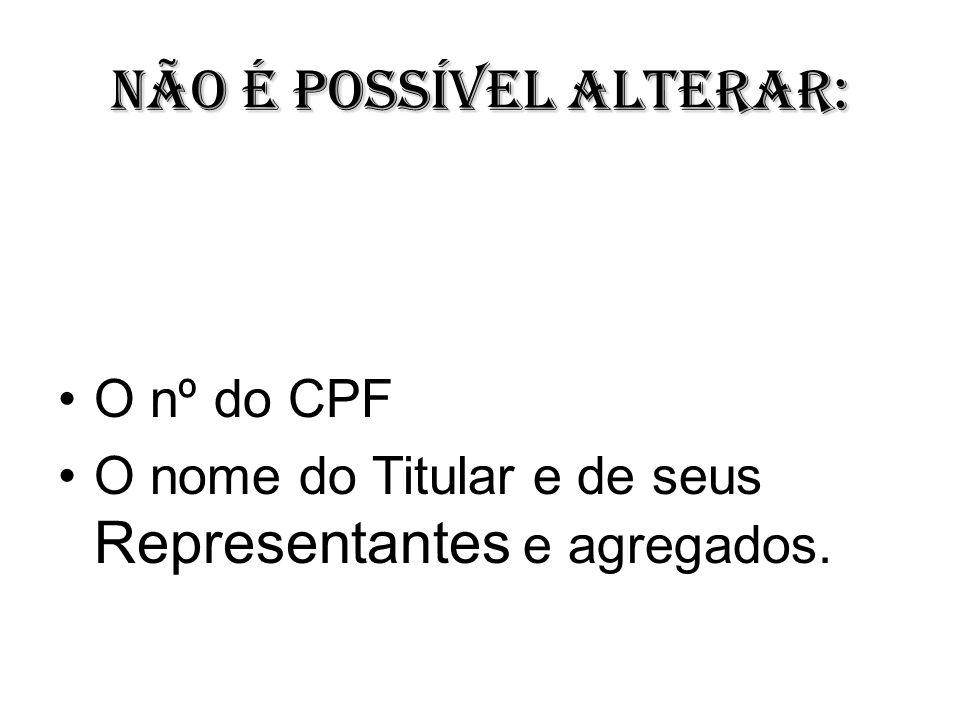 Não é possível alterar: O nº do CPF O nome do Titular e de seus Representantes e agregados.