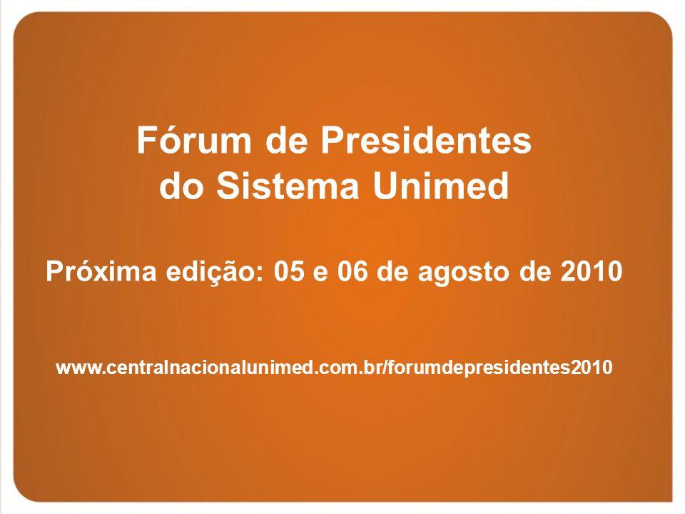 Fórum de Presidentes do Sistema Unimed Próxima edição: 05 e 06 de agosto de 2010 www.centralnacionalunimed.com.br/forumdepresidentes2010