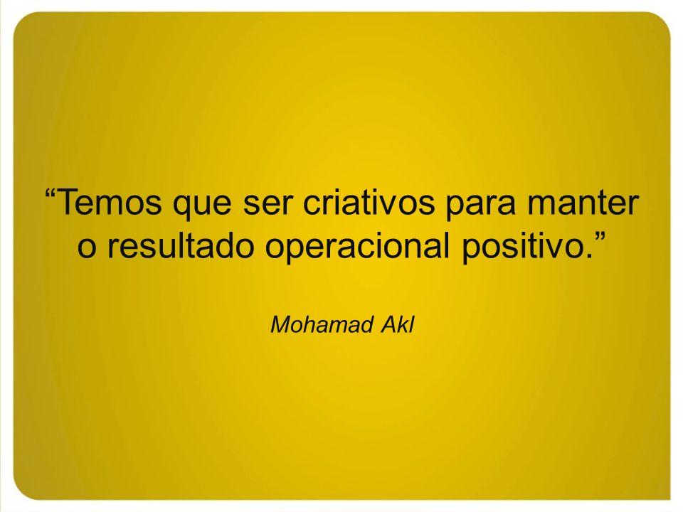 Temos que ser criativos para manter o resultado operacional positivo. Mohamad Akl