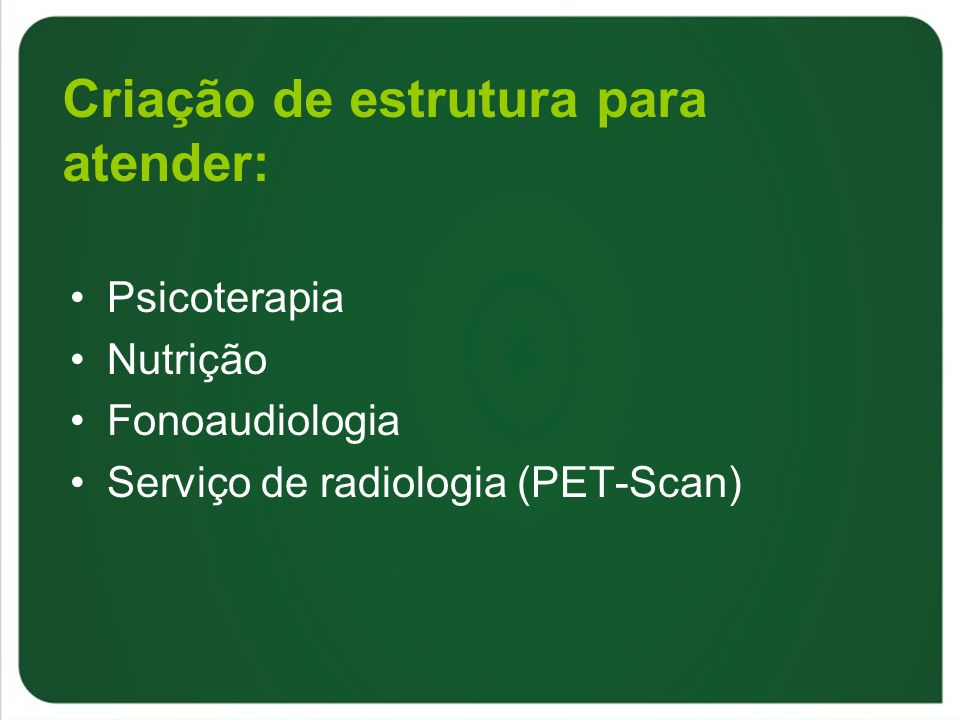 Criação de estrutura para atender: Psicoterapia Nutrição Fonoaudiologia Serviço de radiologia (PET-Scan)