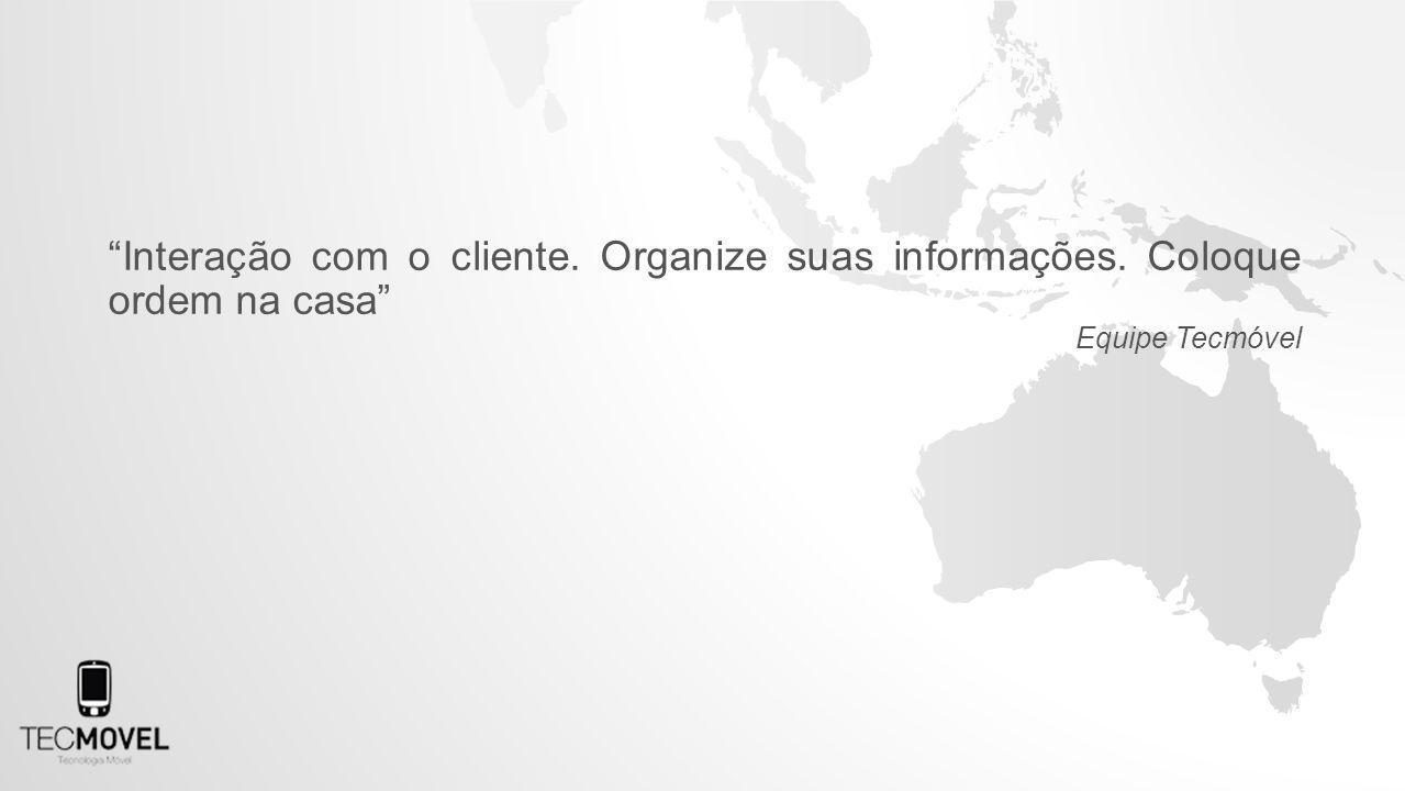 Interação com o cliente. Organize suas informações. Coloque ordem na casa Equipe Tecmóvel