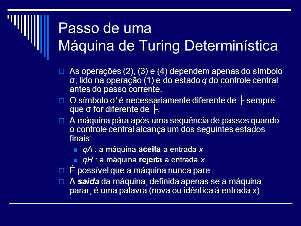 Passo de uma Máquina de Turing Determinística As operações (2), (3) e (4) dependem apenas do símbolo σ, lido na operação (1) e do estado q do controle