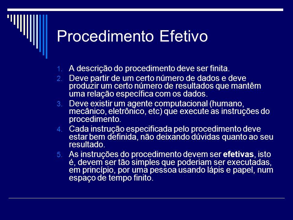Procedimento Efetivo 1. A descrição do procedimento deve ser finita. 2. Deve partir de um certo número de dados e deve produzir um certo número de res