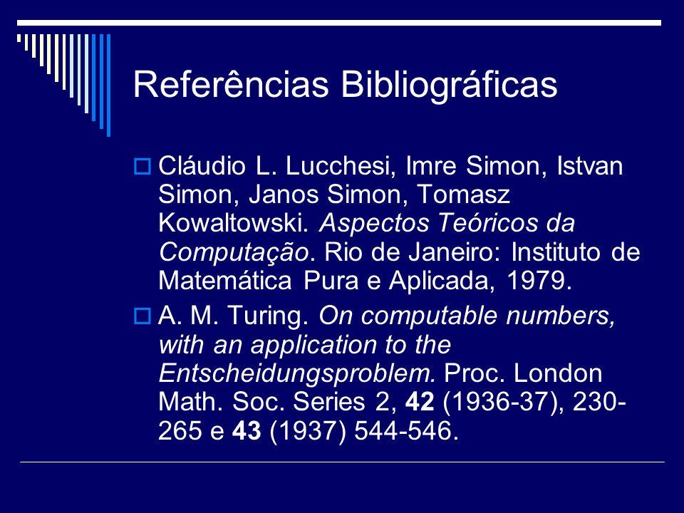 Referências Bibliográficas Cláudio L. Lucchesi, Imre Simon, Istvan Simon, Janos Simon, Tomasz Kowaltowski. Aspectos Teóricos da Computação. Rio de Jan