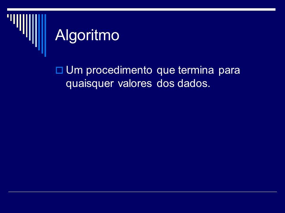 Algoritmo Um procedimento que termina para quaisquer valores dos dados.