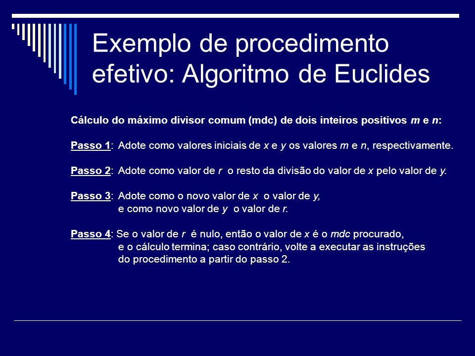 Exemplo de procedimento efetivo: Algoritmo de Euclides Cálculo do máximo divisor comum (mdc) de dois inteiros positivos m e n: Passo 1: Adote como val