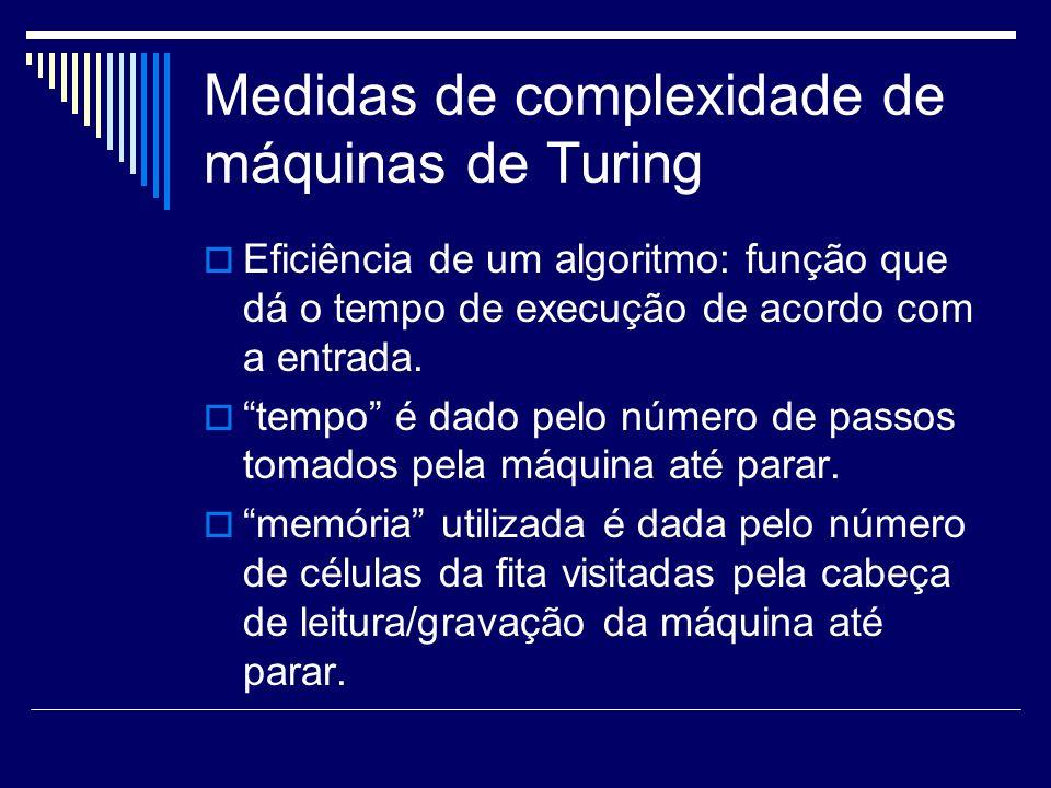 Medidas de complexidade de máquinas de Turing Eficiência de um algoritmo: função que dá o tempo de execução de acordo com a entrada. tempo é dado pelo
