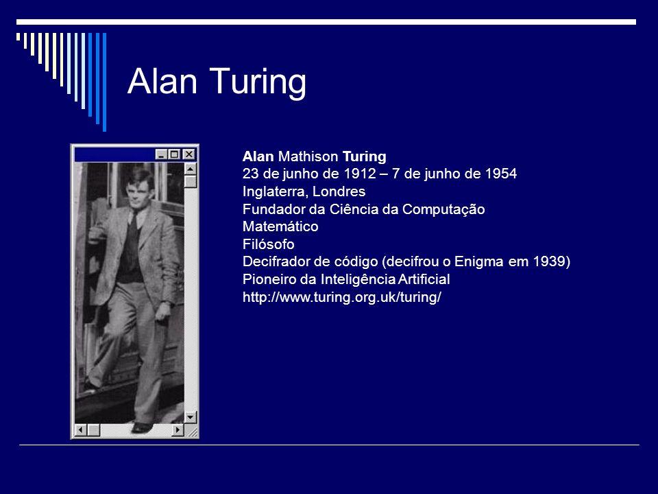 Alan Turing Alan Mathison Turing 23 de junho de 1912 – 7 de junho de 1954 Inglaterra, Londres Fundador da Ciência da Computação Matemático Filósofo De
