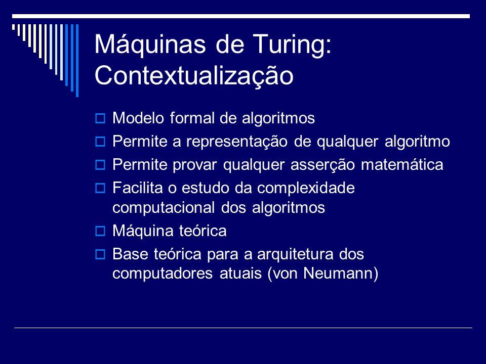 Máquinas de Turing: Contextualização Modelo formal de algoritmos Permite a representação de qualquer algoritmo Permite provar qualquer asserção matemá