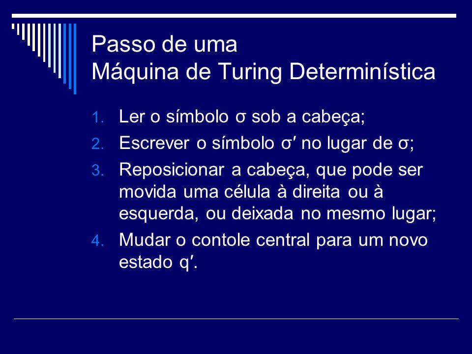 Passo de uma Máquina de Turing Determinística 1. Ler o símbolo σ sob a cabeça; 2. Escrever o símbolo σ no lugar de σ; 3. Reposicionar a cabeça, que po