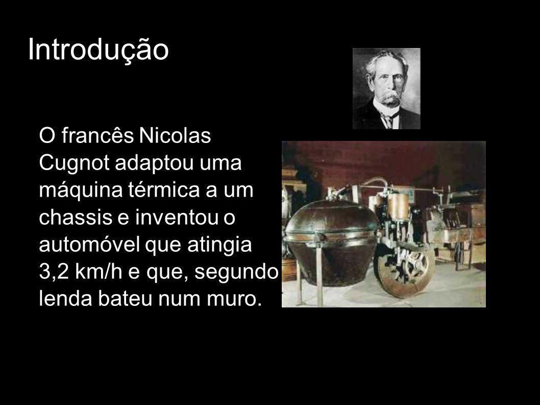 Introdução O francês Nicolas Cugnot adaptou uma máquina térmica a um chassis e inventou o automóvel que atingia 3,2 km/h e que, segundo lenda bateu nu