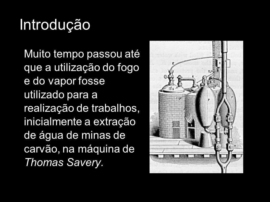 Introdução A máquina de Thomas Savery, basicamente injetava vapor num cilindro, depois o cilindro era resfriado o que produzia uma redução de pressão, que sugava a água do fundo da mina.